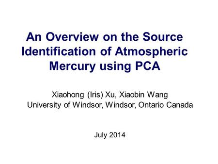 An Overview on the Source Identification of Atmospheric Mercury using PCA Xiaohong (Iris) Xu, Xiaobin Wang University of Windsor, Windsor, Ontario Canada.