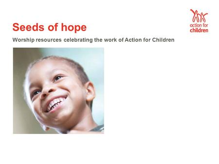 Seeds of hope Worship resources celebrating the work of Action for Children.