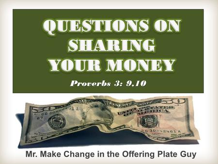 Proverbs 3: 9,10 Mr. Make Change in the Offering Plate Guy.