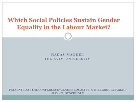 "HADAS MANDEL TEL-AVIV UNIVERSITY Which Social Policies Sustain Gender Equality in the Labour Market? PRESENTED AT THE CONFERENCE ""GENDER EQUALITY IN THE."
