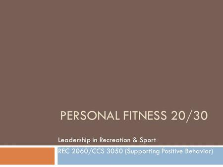 PERSONAL FITNESS 20/30 Leadership in Recreation & Sport REC 2060/CCS 3050 (Supporting Positive Behavior)