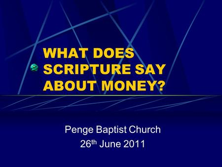 WHAT DOES SCRIPTURE SAY ABOUT MONEY? Penge Baptist Church 26 th June 2011.