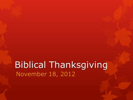 Biblical Thanksgiving November 18, 2012. Biblical Thanksgiving The Key Issue: Thankfulness is critically important because of the supreme worthiness of.