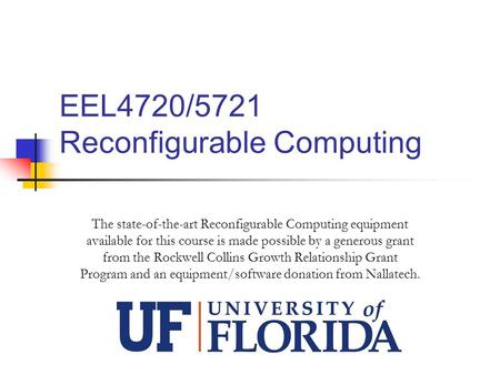 EEL4720/5721 Reconfigurable Computing The state-of-the-art Reconfigurable Computing equipment available for this course is made possible by a generous.