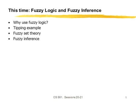 CS 561, Sessions 20-21 1 This time: Fuzzy Logic and Fuzzy Inference Why use fuzzy logic? Tipping example Fuzzy set theory Fuzzy inference.