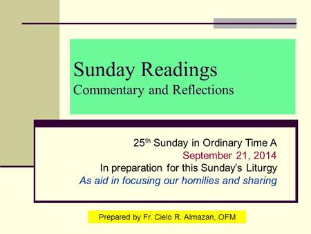 Sunday Readings Commentary and Reflections 25 th Sunday in Ordinary Time A September 21, 2014 In preparation for this Sunday's Liturgy As aid in focusing.