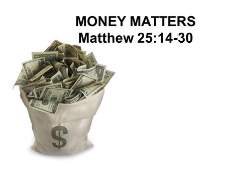 "MONEY MATTERS Matthew 25:14-30. Matthew 6:19-21 19 ""Do not store up for yourselves treasures on earth, where moth and rust destroy, and where thieves."