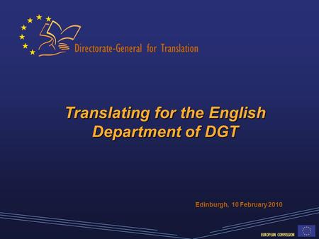 Directorate-General for Translation EUROPEAN COMMISSION Translating for the English Department of DGT Edinburgh, 10 February 2010.