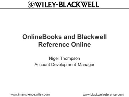Www.interscience.wiley.com www.blackwellreference.com OnlineBooks and Blackwell Reference Online Nigel Thompson Account Development Manager.