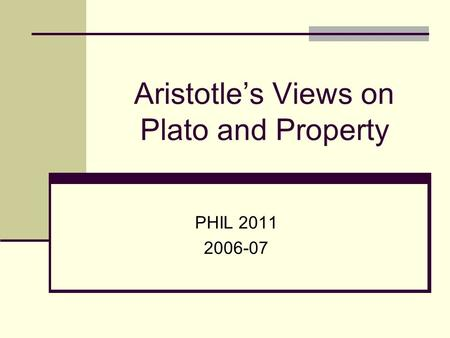 Aristotle's Views on Plato and Property PHIL 2011 2006-07.