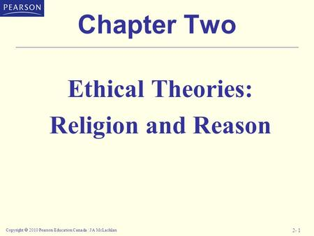 Copyright  2010 Pearson Education Canada / J A McLachlan 2- 1 Chapter Two Ethical Theories: Religion and Reason.