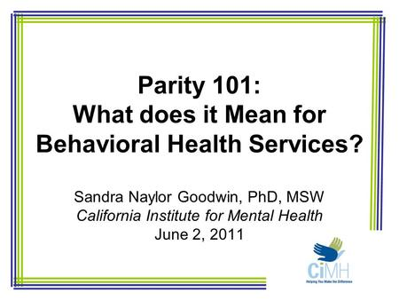 Parity 101: What does it Mean for Behavioral Health Services? Sandra Naylor Goodwin, PhD, MSW California Institute for Mental Health June 2, 2011.