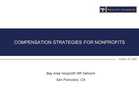 COMPENSATION STRATEGIES FOR NONPROFITS October 30, 2008 Bay Area Nonprofit HR Network San Francisco, CA.
