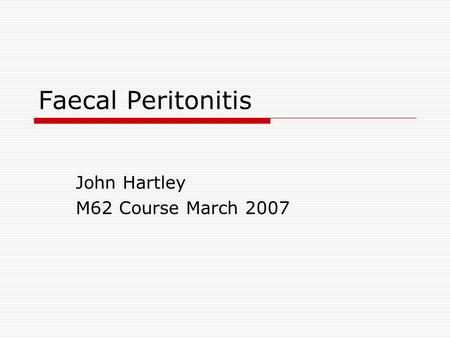 Faecal Peritonitis John Hartley M62 Course March 2007.