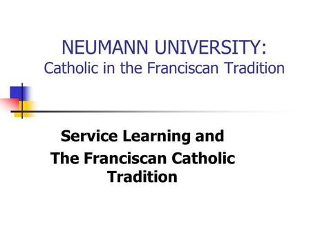 NEUMANN UNIVERSITY: Catholic in the Franciscan Tradition Service Learning and The Franciscan Catholic Tradition.