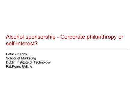 Alcohol sponsorship - Corporate philanthropy or self-interest? Patrick Kenny School of Marketing Dublin Institute of Technology