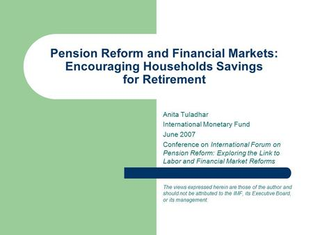 Pension Reform and Financial Markets: Encouraging Households Savings for Retirement Anita Tuladhar International Monetary Fund June 2007 Conference on.