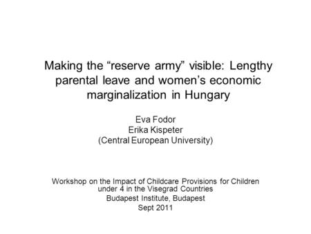 "Making the ""reserve army"" visible: Lengthy parental leave and women's economic marginalization in Hungary Eva Fodor Erika Kispeter (Central European University)"