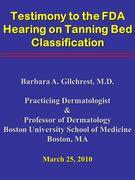 Testimony to the FDA Hearing on Tanning Bed Classification Barbara A. Gilchrest, M.D. Practicing Dermatologist & Professor of Dermatology Boston University.