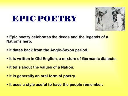 EPIC POETRY  Epic poetry celebrates the deeds and the legends of a Nation's hero.  It dates back from the Anglo-Saxon period.  It is written in Old.