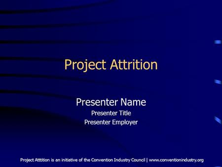 Project Atttition is an initiative of the Convention Industry Council | www.conventionindustry.org Project Attrition Presenter Name Presenter Title Presenter.
