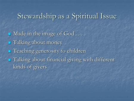 Stewardship as a Spiritual Issue Made in the image of God... Made in the image of God... Talking about money Talking about money Teaching generosity to.