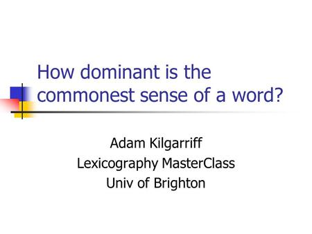 How dominant is the commonest sense of a word? Adam Kilgarriff Lexicography MasterClass Univ of Brighton.