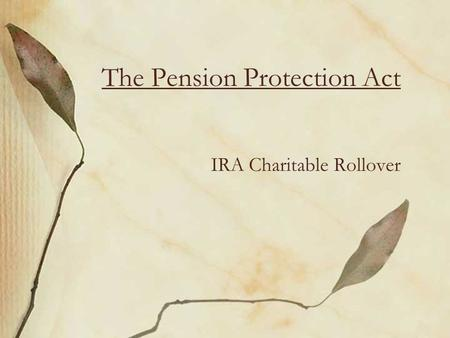 The Pension Protection Act IRA Charitable Rollover.