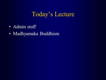 Today's Lecture Admin stuff Madhyamaka Buddhism. Admin stuff (1) For the meditation lecture (which we will have NEXT Thursday [February 12th]) I want.