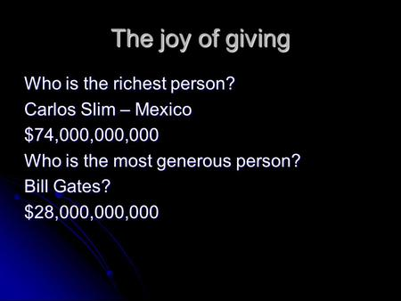 The joy of giving Who is the richest person? Carlos Slim – Mexico $74,000,000,000 Who is the most generous person? Bill Gates? $28,000,000,000.