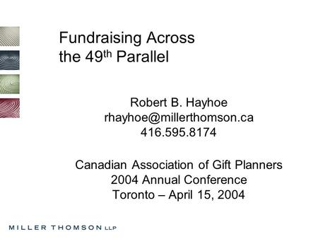 Fundraising Across the 49 th Parallel Robert B. Hayhoe 416.595.8174 Canadian Association of Gift Planners 2004 Annual Conference.