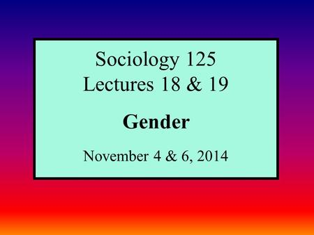 Sociology 125 Lectures 18 & 19 Gender November 4 & 6, 2014.