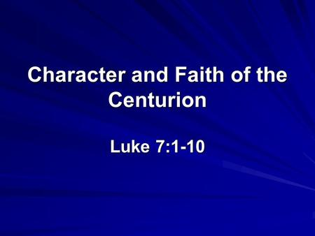 Character and Faith of the Centurion Luke 7:1-10.