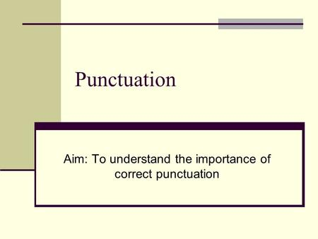 Punctuation Aim: To understand the importance of correct punctuation.