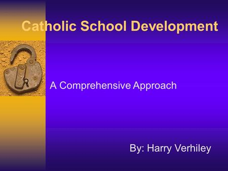 Catholic School Development A Comprehensive Approach By: Harry Verhiley.