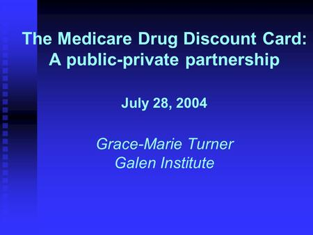 The Medicare Drug Discount Card: A public-private partnership July 28, 2004 Grace-Marie Turner Galen Institute.