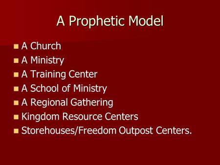 A Prophetic Model A Church A Ministry A Training Center A School of Ministry A Regional Gathering Kingdom Resource Centers Storehouses/Freedom Outpost.