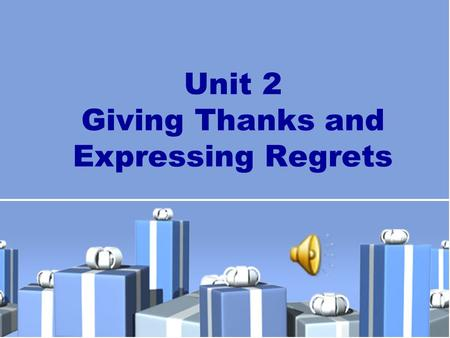 Unit 2 Giving Thanks and Expressing Regrets. New Practical English 1 Unit 2 Session 1 Section I Talking Face to Face Section II Being All Ears.