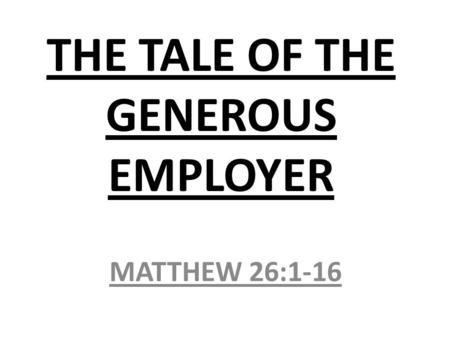 THE TALE OF THE GENEROUS EMPLOYER MATTHEW 26:1-16.