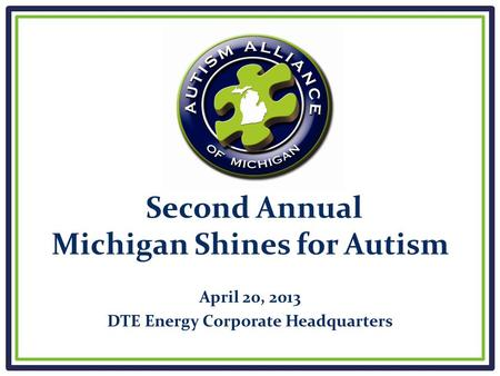 Second Annual Michigan Shines for Autism April 20, 2013 DTE Energy Corporate Headquarters.