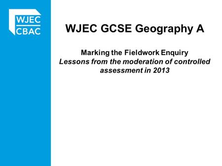 WJEC GCSE Geography A Marking the Fieldwork Enquiry Lessons from the moderation of controlled assessment in 2013.