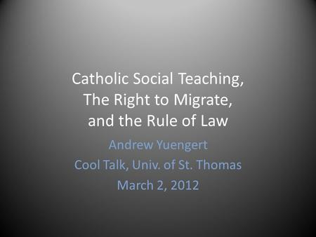 Catholic Social Teaching, The Right to Migrate, and the Rule of Law Andrew Yuengert Cool Talk, Univ. of St. Thomas March 2, 2012.