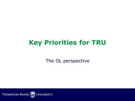 Key Priorities for TRU The OL perspective. It's all about Access!