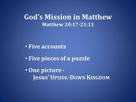 God's Mission in Matthew Matthew 20:17-21:11 Five accounts Five pieces of a puzzle One picture - Jesus' U PSIDE -D OWN K INGDOM.