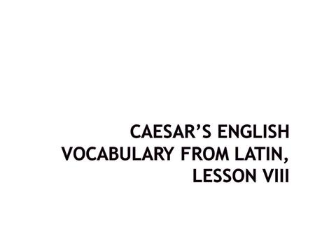 CAESAR'S ENGLISH VOCABULARY FROM LATIN, Lesson VIII