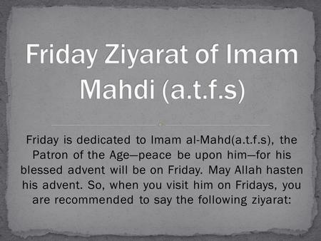 Friday is dedicated to Imam al-Mahd(a.t.f.s), the Patron of the Age—peace be upon him—for his blessed advent will be on Friday. May Allah hasten his advent.