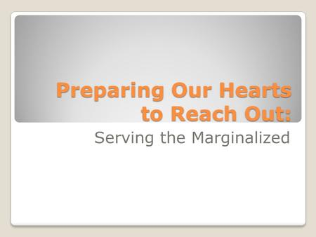 Preparing Our Hearts to Reach Out: Serving the Marginalized.