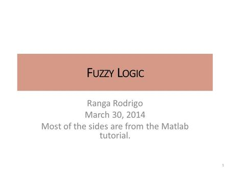 F UZZY L OGIC Ranga Rodrigo March 30, 2014 Most of the sides are from the Matlab tutorial. 1.