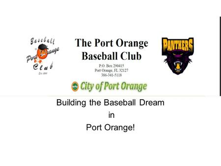 Building the Baseball Dream in Port Orange!. The Situation Every year nearly 400 boys (tee ball to 12 years old) play Port Orange Recreational Baseball.