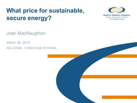 © World Energy Council 2015 What price for sustainable, secure energy? Joan MacNaughton March 28, 2015 Abu Dhabi, United Arab Emirates.